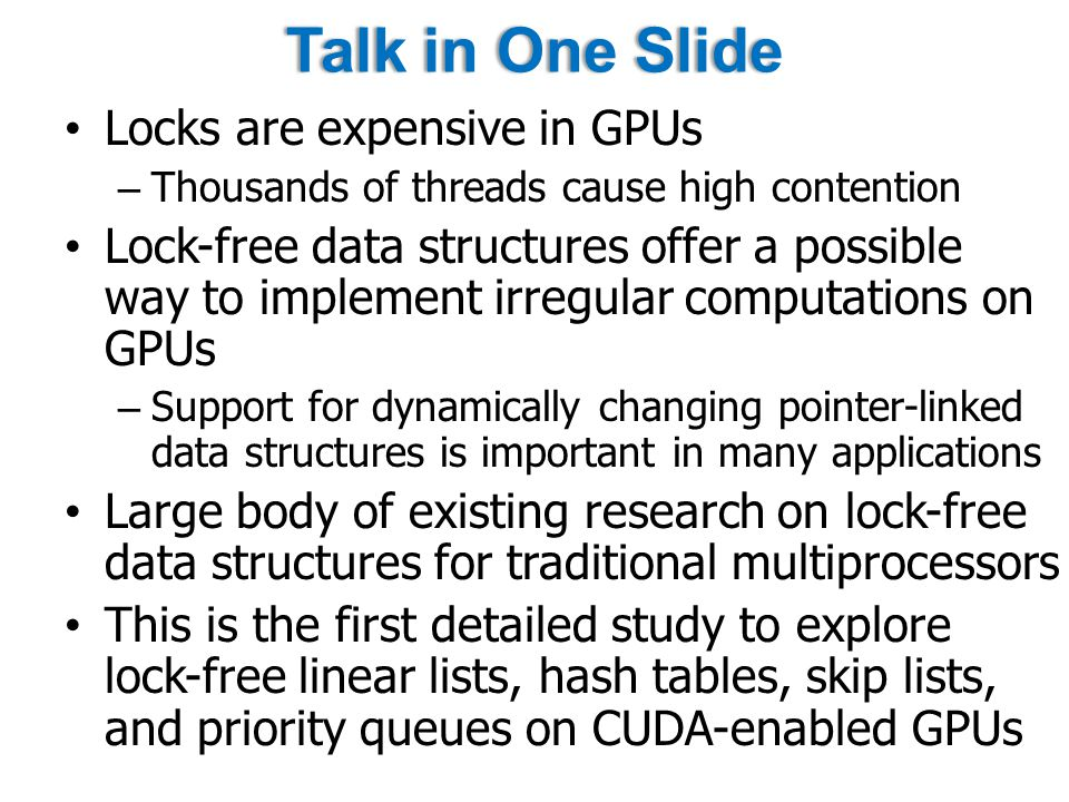 Summary First detailed evaluation of four lock-free data structures on CUDA-enabled GPU All four data structures offer moderate to high speedup on small to medium key ranges compared to CPU implementations Benefits are low for large key ranges in linear lists, skip lists, and priority queues – Primarily due to CAS overhead and complex control flow in skip lists and priority queues Hash tables offer consistently good speedup on arbitrary key ranges and op mixes – Nearly 100 MOPS throughput for search-heavy op mixes and more than 11x speedup over CPU