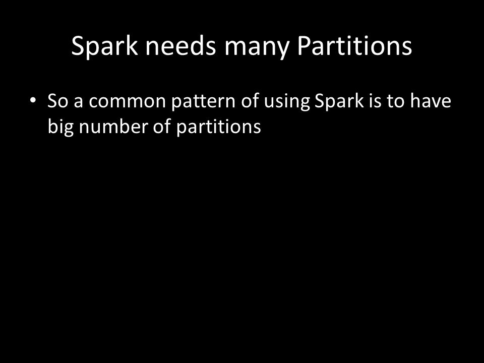 Spark needs many Partitions So a common pattern of using Spark is to have big number of partitions
