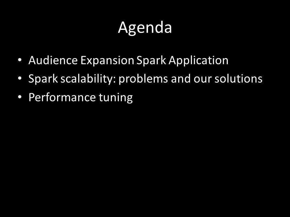 Agenda Audience Expansion Spark Application Spark scalability: problems and our solutions Performance tuning