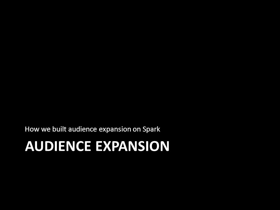 AUDIENCE EXPANSION How we built audience expansion on Spark
