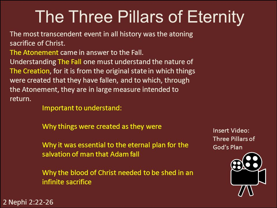 The Three Pillars of Eternity The most transcendent event in all history was the atoning sacrifice of Christ. The Atonement came in answer to the Fall