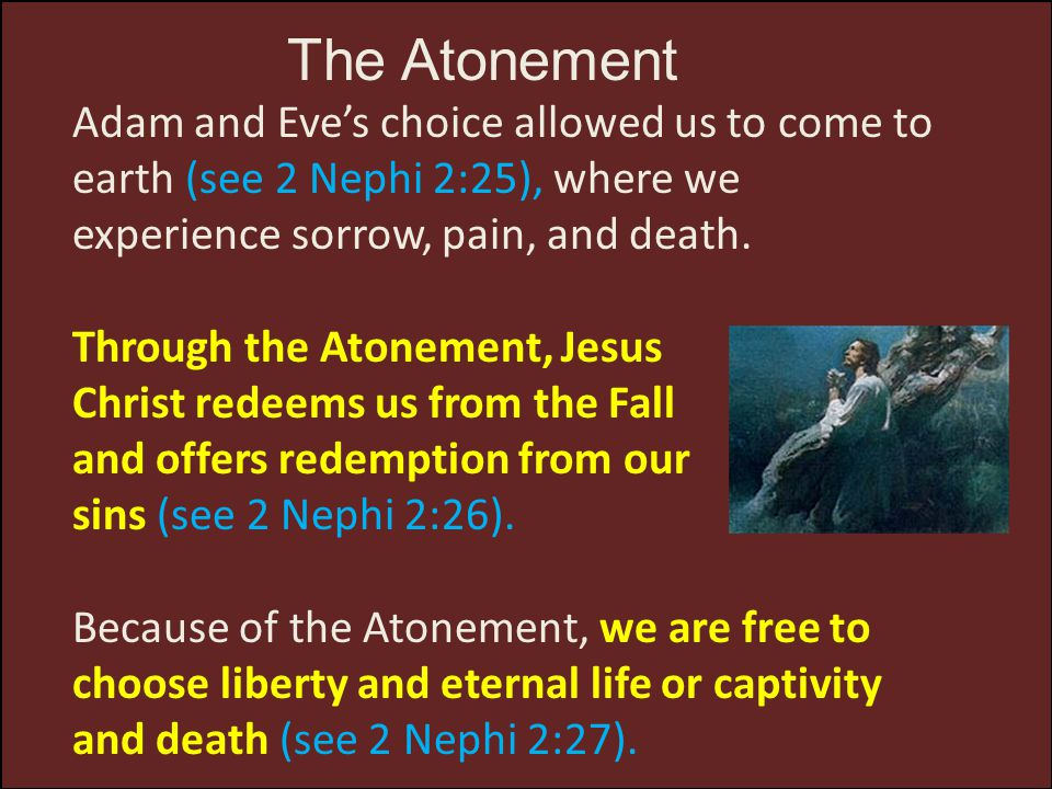 The Atonement Adam and Eve's choice allowed us to come to earth (see 2 Nephi 2:25), where we experience sorrow, pain, and death. Through the Atonement