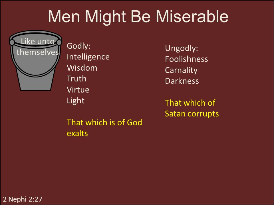2 Nephi 2:27 Godly: Intelligence Wisdom Truth Virtue Light That which is of God exalts Men Might Be Miserable Like unto themselves Ungodly: Foolishnes