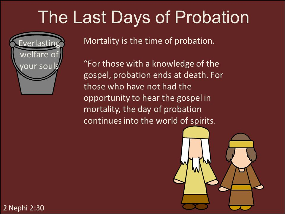 """2 Nephi 2:30 Mortality is the time of probation. """"For those with a knowledge of the gospel, probation ends at death. For those who have not had the op"""