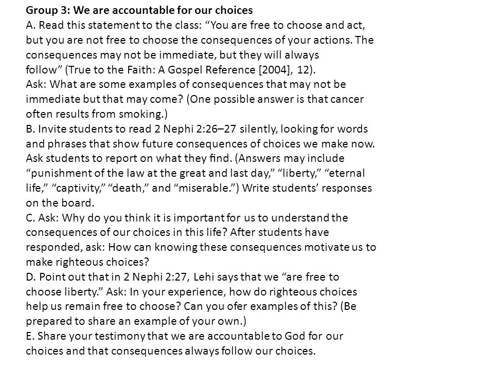 """Group 3: We are accountable for our choices A. Read this statement to the class: """"You are free to choose and act, but you are not free to choose the c"""