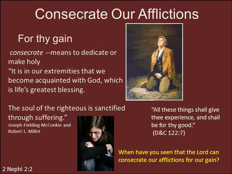 """Consecrate Our Afflictions For thy gain consecrate --means to dedicate or make holy """"It is in our extremities that we become acquainted with God, whic"""