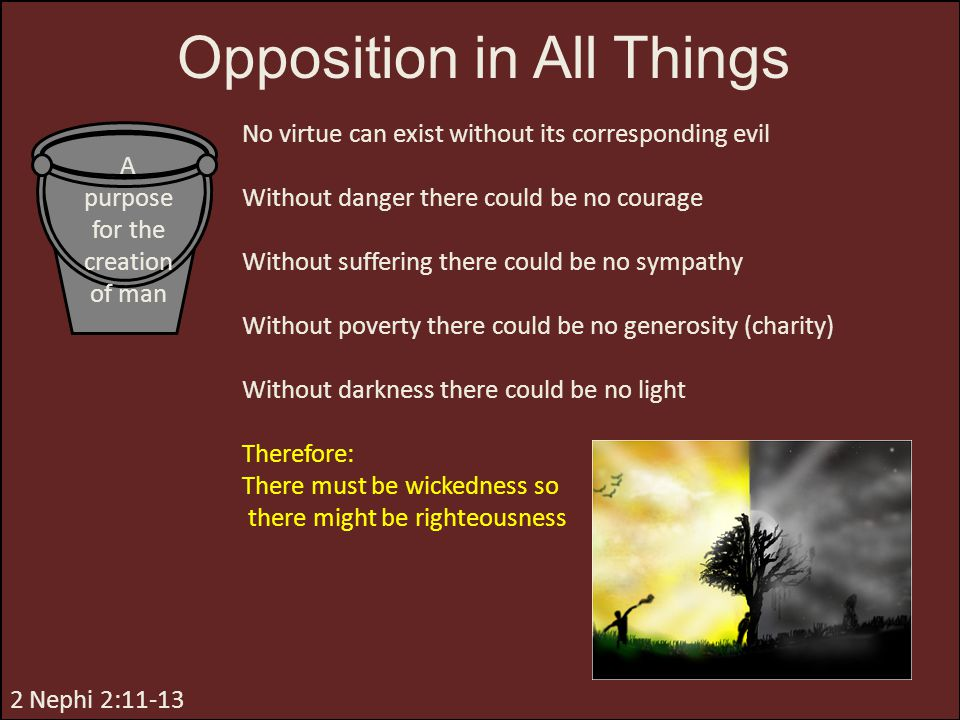Opposition in All Things 2 Nephi 2:11-13 No virtue can exist without its corresponding evil Without danger there could be no courage Without suffering