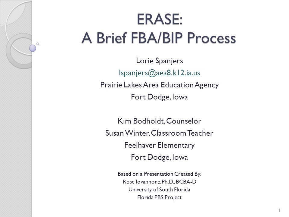 ERASE: A Brief FBA/BIP Process Lorie Spanjers lspanjers@aea8.k12.ia.us Prairie Lakes Area Education Agency Fort Dodge, Iowa Kim Bodholdt, Counselor Su