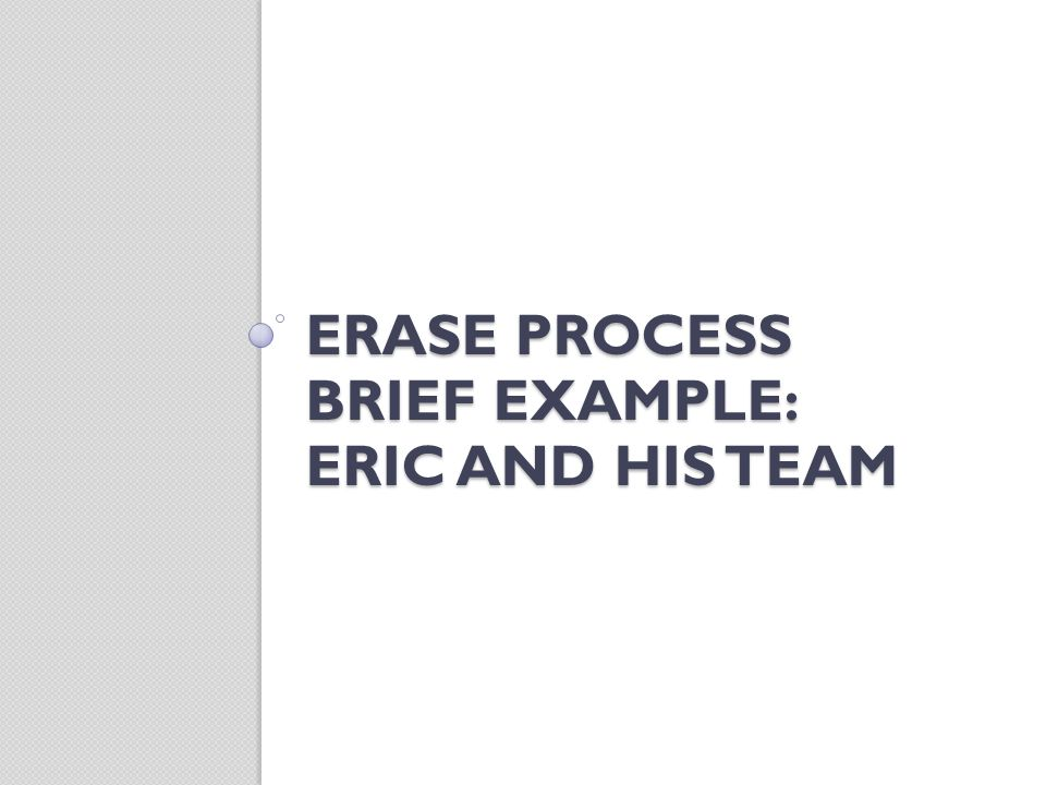 ERASE PROCESS BRIEF EXAMPLE: ERIC AND HIS TEAM