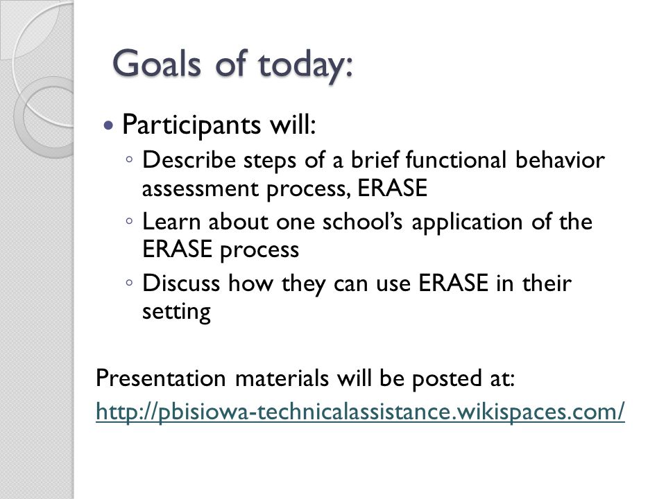 Goals of today: Participants will: ◦ Describe steps of a brief functional behavior assessment process, ERASE ◦ Learn about one school's application of