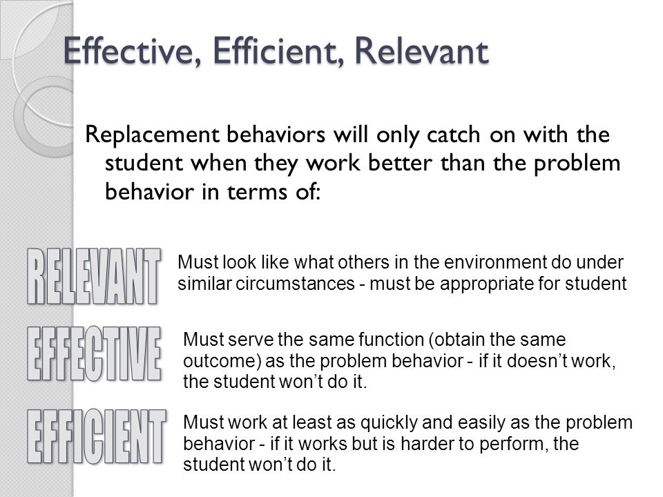 Effective, Efficient, Relevant Replacement behaviors will only catch on with the student when they work better than the problem behavior in terms of: