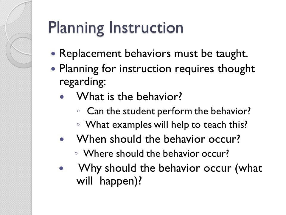 Planning Instruction Replacement behaviors must be taught. Planning for instruction requires thought regarding: What is the behavior? ◦ Can the studen