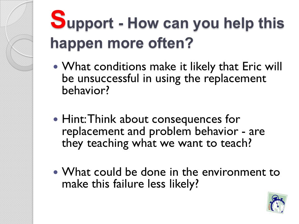 S upport - How can you help this happen more often? What conditions make it likely that Eric will be unsuccessful in using the replacement behavior? H