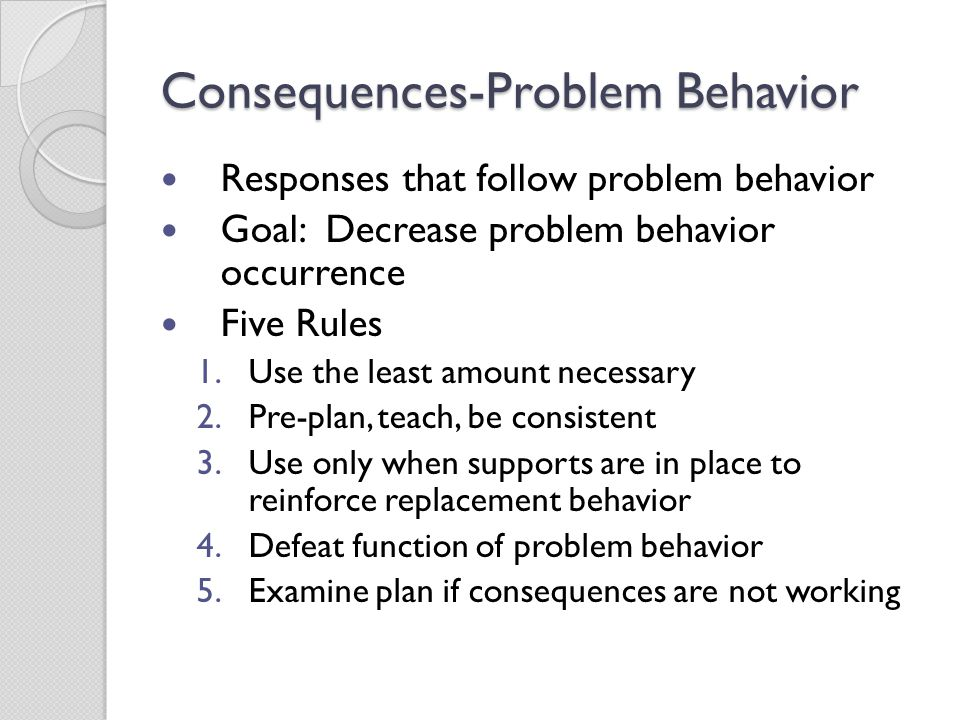 Consequences-Problem Behavior Responses that follow problem behavior Goal: Decrease problem behavior occurrence Five Rules 1.Use the least amount nece