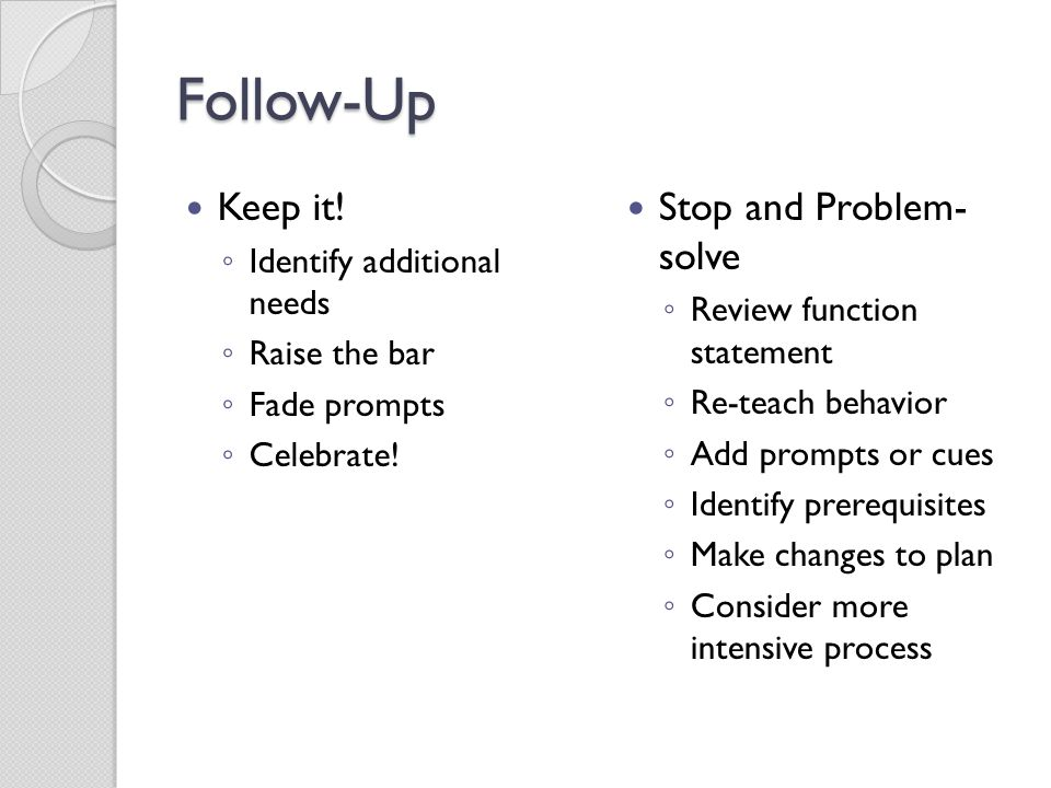 Follow-Up Keep it! ◦ Identify additional needs ◦ Raise the bar ◦ Fade prompts ◦ Celebrate! Stop and Problem- solve ◦ Review function statement ◦ Re-te