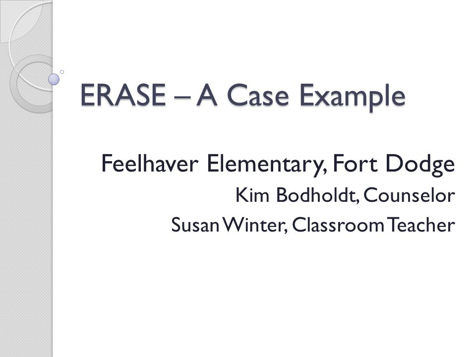 ERASE – A Case Example Feelhaver Elementary, Fort Dodge Kim Bodholdt, Counselor Susan Winter, Classroom Teacher