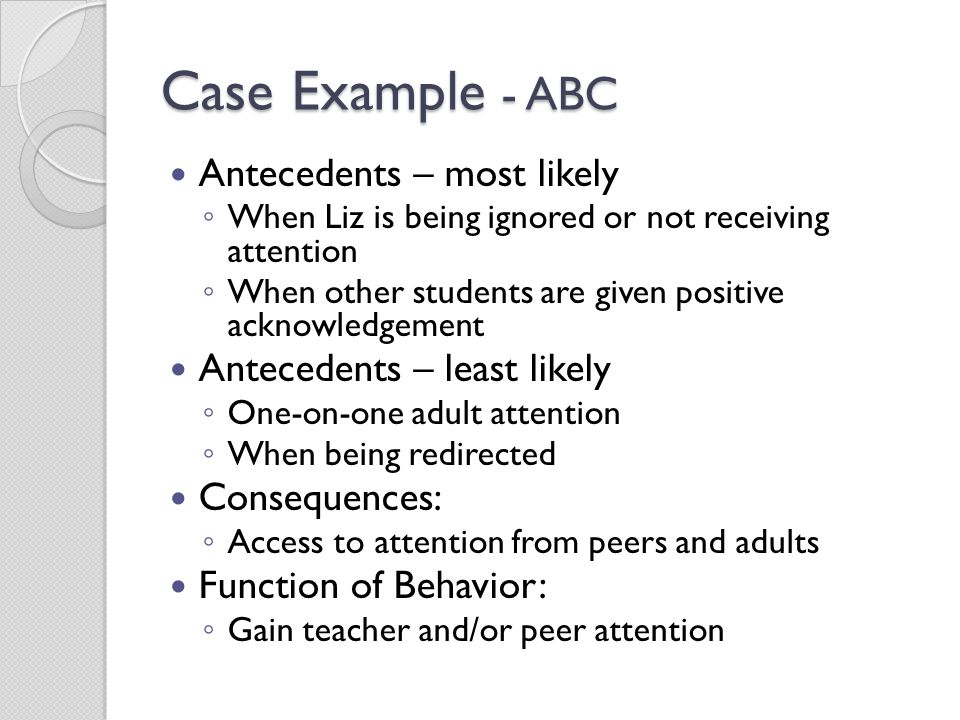 Case Example - ABC Antecedents – most likely ◦ When Liz is being ignored or not receiving attention ◦ When other students are given positive acknowled