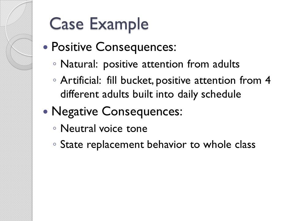 Case Example Positive Consequences: ◦ Natural: positive attention from adults ◦ Artificial: fill bucket, positive attention from 4 different adults bu