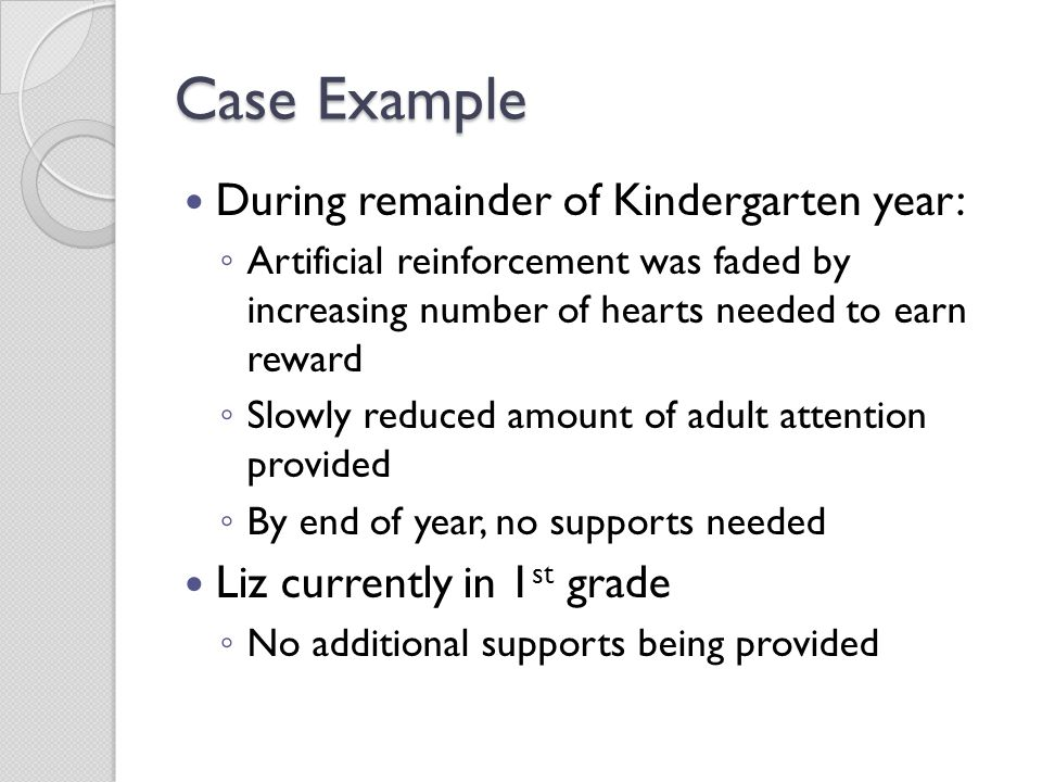 Case Example During remainder of Kindergarten year: ◦ Artificial reinforcement was faded by increasing number of hearts needed to earn reward ◦ Slowly