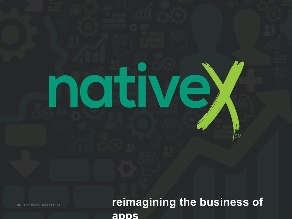 reimagining the business of apps ©2013 NativeX Holdings, LLC