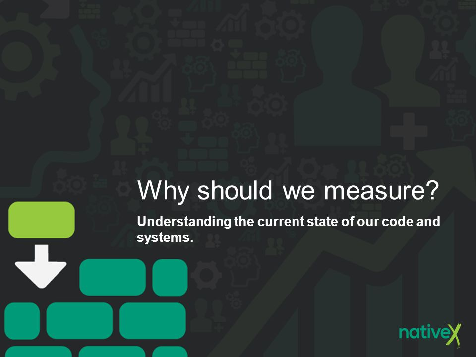 Why should we measure? Understanding the current state of our code and systems.