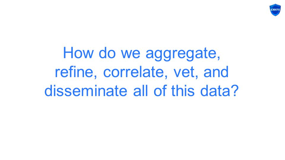 How do we aggregate, refine, correlate, vet, and disseminate all of this data?