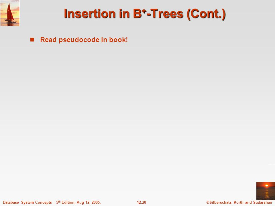©Silberschatz, Korth and Sudarshan12.28Database System Concepts - 5 th Edition, Aug 12, 2005. Insertion in B + -Trees (Cont.) Read pseudocode in book!