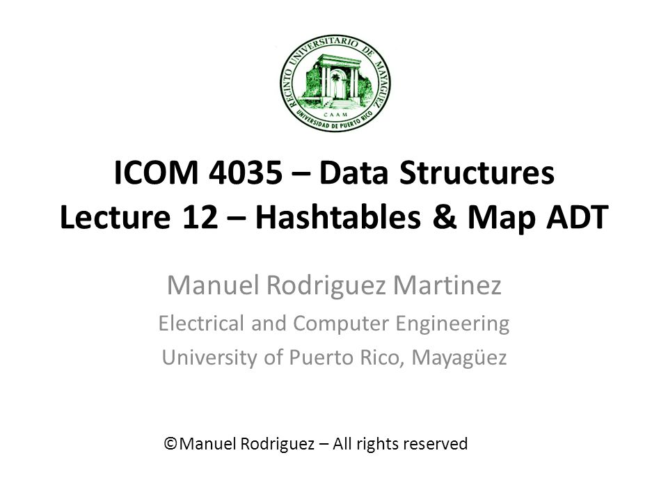 ICOM 4035 – Data Structures Lecture 12 – Hashtables & Map ADT Manuel Rodriguez Martinez Electrical and Computer Engineering University of Puerto Rico, Mayagüez ©Manuel Rodriguez – All rights reserved