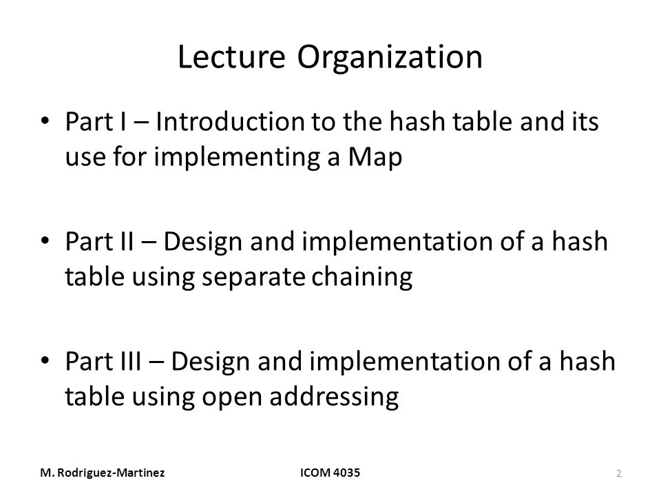 Lecture Organization Part I – Introduction to the hash table and its use for implementing a Map Part II – Design and implementation of a hash table using separate chaining Part III – Design and implementation of a hash table using open addressing M.