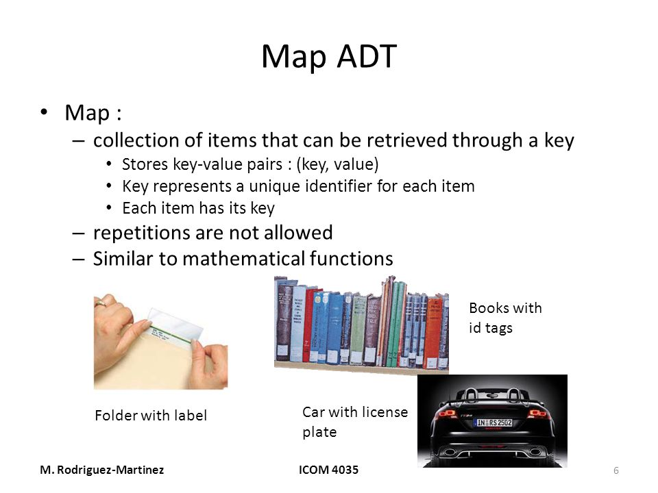 Map ADT Map : – collection of items that can be retrieved through a key Stores key-value pairs : (key, value) Key represents a unique identifier for each item Each item has its key – repetitions are not allowed – Similar to mathematical functions M.