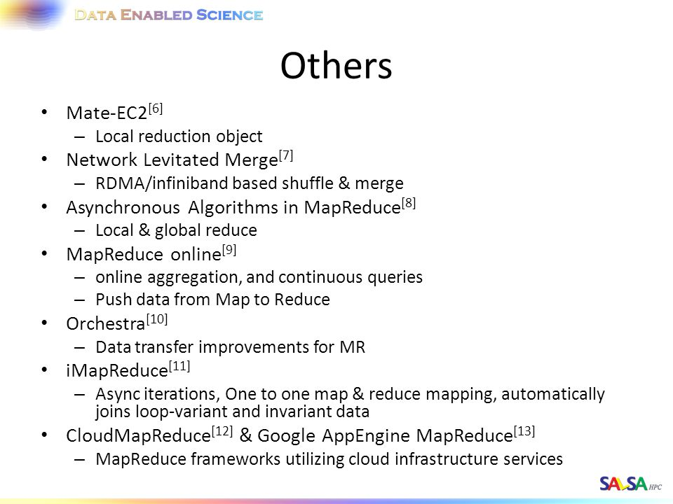 Others Mate-EC2 [6] – Local reduction object Network Levitated Merge [7] – RDMA/infiniband based shuffle & merge Asynchronous Algorithms in MapReduce