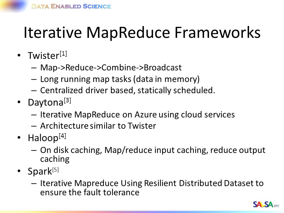 Twister [1] – Map->Reduce->Combine->Broadcast – Long running map tasks (data in memory) – Centralized driver based, statically scheduled. Daytona [3]