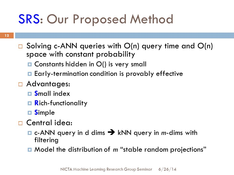 SRS: Our Proposed Method  Solving c-ANN queries with O(n) query time and O(n) space with constant probability  Constants hidden in O() is very small  Early-termination condition is provably effective  Advantages:  Small index  Rich-functionality  Simple  Central idea:  c-ANN query in d dims  kNN query in m-dims with filtering  Model the distribution of m stable random projections 12 6/26/14 NICTA Machine Learning Research Group Seminar