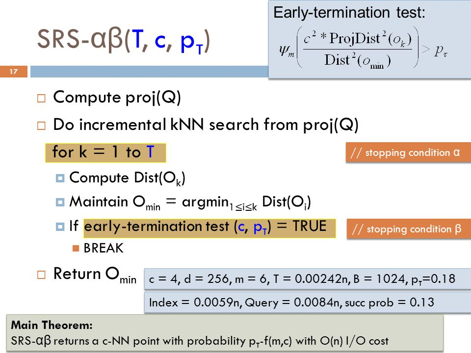 SRS- αβ (T, c, p τ ) 17  Compute proj(Q)  Do incremental kNN search from proj(Q) for k = 1 to T  Compute Dist(O k )  Maintain O min = argmin 1≤i≤k Dist(O i )  If early-termination test (c, p τ ) = TRUE BREAK  Return O min // stopping condition α // stopping condition β c = 4, d = 256, m = 6, T = 0.00242n, B = 1024, p τ =0.18 Index = 0.0059n, Query = 0.0084n, succ prob = 0.13 Early-termination test: Early-termination test: 6/26/14 NICTA Machine Learning Research Group Seminar Main Theorem: SRS- αβ returns a c-NN point with probability p τ -f(m,c) with O(n) I/O cost Main Theorem: SRS- αβ returns a c-NN point with probability p τ -f(m,c) with O(n) I/O cost