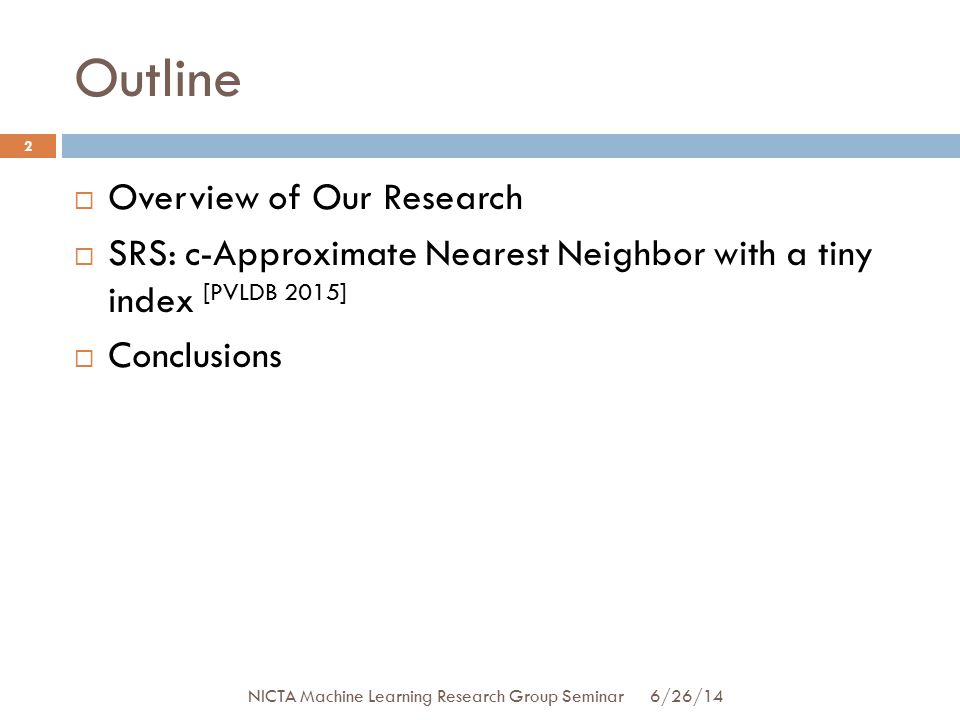 Outline  Overview of Our Research  SRS: c-Approximate Nearest Neighbor with a tiny index [PVLDB 2015]  Conclusions 2 6/26/14 NICTA Machine Learning Research Group Seminar