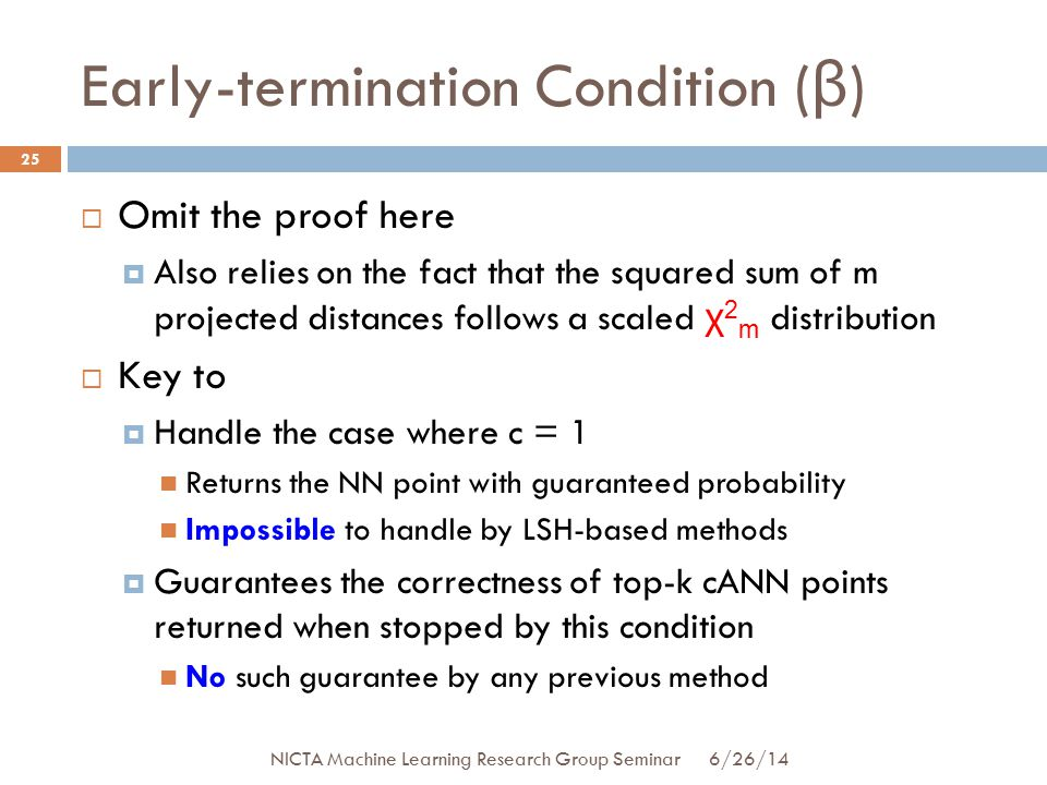 Early-termination Condition ( β ) 25  Omit the proof here  Also relies on the fact that the squared sum of m projected distances follows a scaled χ 2 m distribution  Key to  Handle the case where c = 1 Returns the NN point with guaranteed probability Impossible to handle by LSH-based methods  Guarantees the correctness of top-k cANN points returned when stopped by this condition No such guarantee by any previous method 6/26/14 NICTA Machine Learning Research Group Seminar