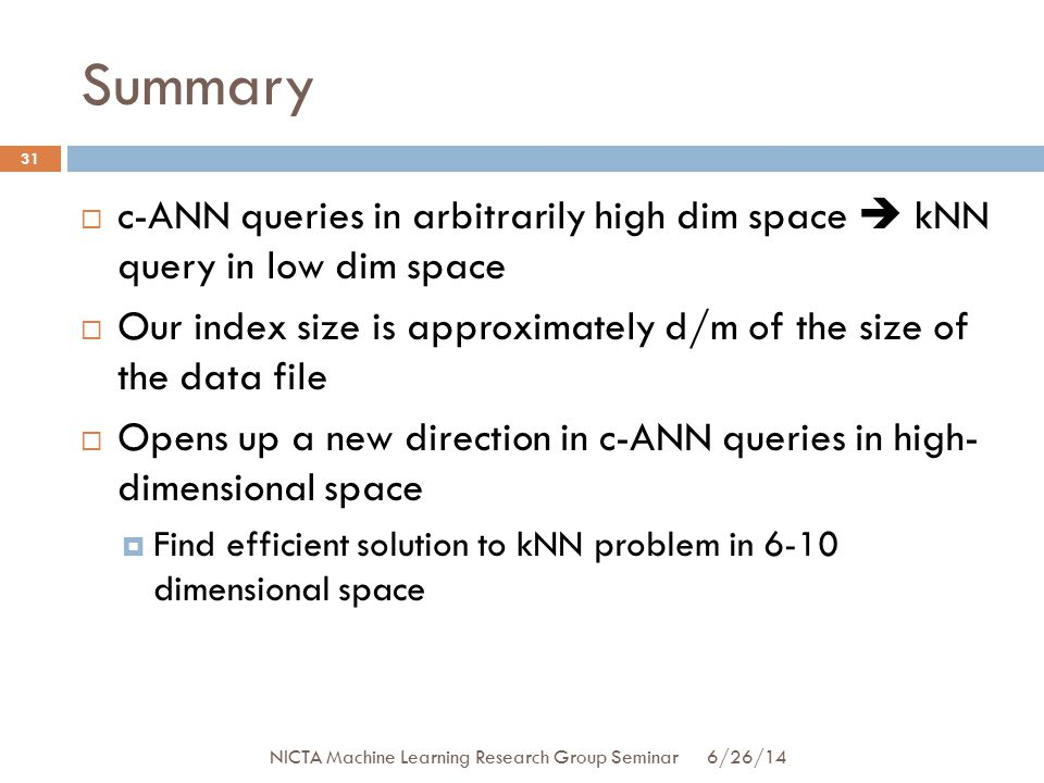 Summary 31  c-ANN queries in arbitrarily high dim space  kNN query in low dim space  Our index size is approximately d/m of the size of the data file  Opens up a new direction in c-ANN queries in high- dimensional space  Find efficient solution to kNN problem in 6-10 dimensional space 6/26/14 NICTA Machine Learning Research Group Seminar