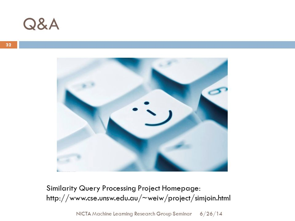 Q&A 32 Similarity Query Processing Project Homepage: http://www.cse.unsw.edu.au/~weiw/project/simjoin.html 6/26/14 NICTA Machine Learning Research Group Seminar
