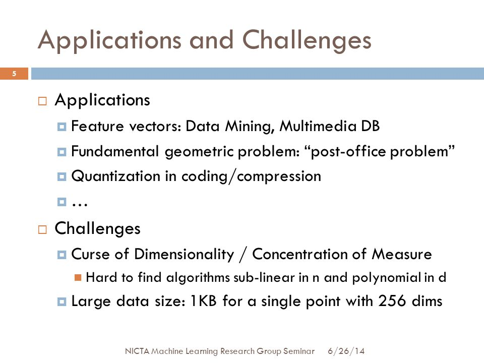 Applications and Challenges  Applications  Feature vectors: Data Mining, Multimedia DB  Fundamental geometric problem: post-office problem  Quantization in coding/compression  …  Challenges  Curse of Dimensionality / Concentration of Measure Hard to find algorithms sub-linear in n and polynomial in d  Large data size: 1KB for a single point with 256 dims 5 6/26/14 NICTA Machine Learning Research Group Seminar