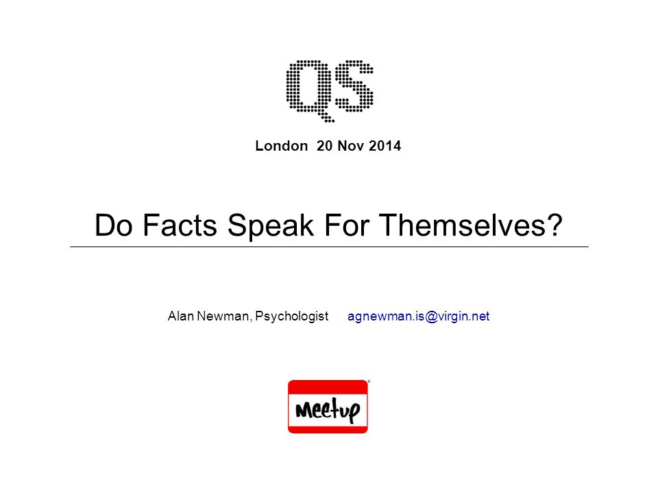 London 20 Nov 2014 Alan Newman, Psychologist agnewman.is@virgin.net Do Facts Speak For Themselves