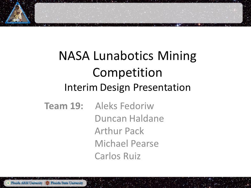 NASA Lunabotics Mining Competition Interim Design Presentation Team 19: Aleks Fedoriw Duncan Haldane Arthur Pack Michael Pearse Carlos Ruiz