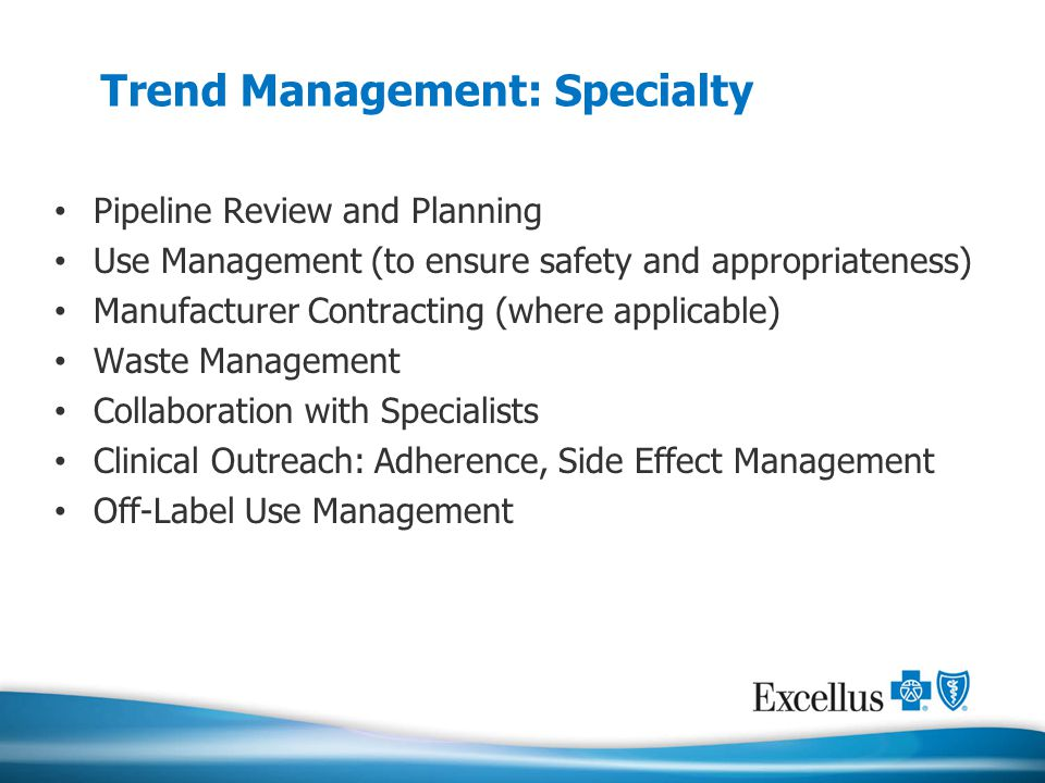 Trend Management: Specialty Pipeline Review and Planning Use Management (to ensure safety and appropriateness) Manufacturer Contracting (where applica