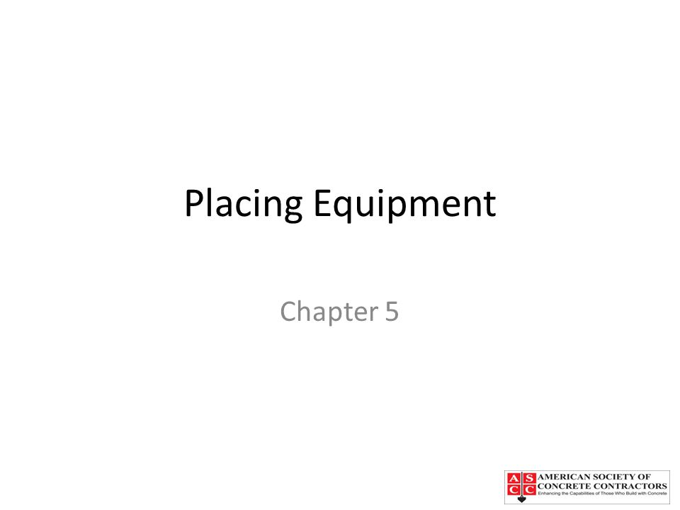 Chapter Topics Placing concrete directly from trick mixers Manual or motorized buggies Crane and bucket Concrete conveyors Concrete pumps