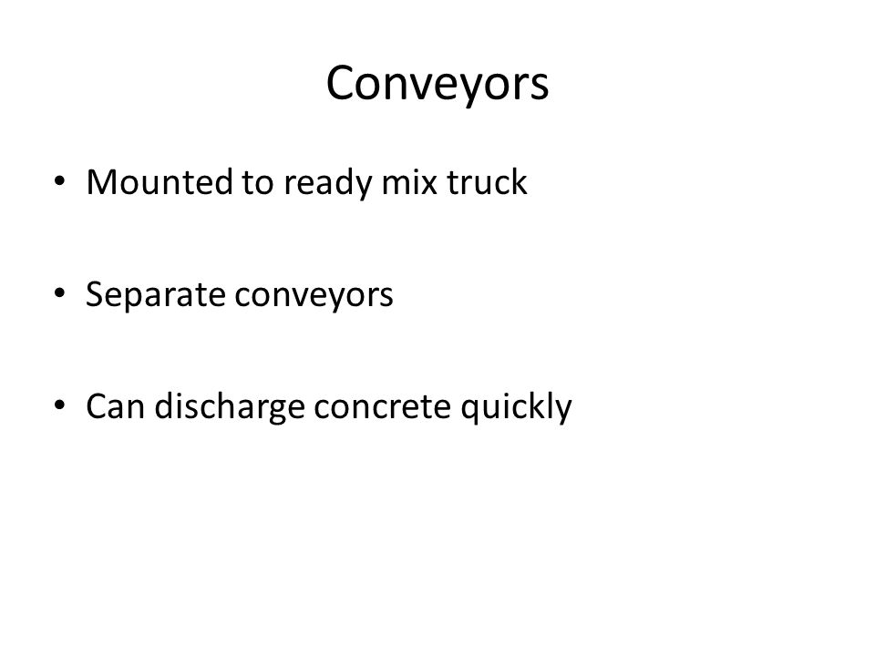 Conveyors Mounted to ready mix truck Separate conveyors Can discharge concrete quickly