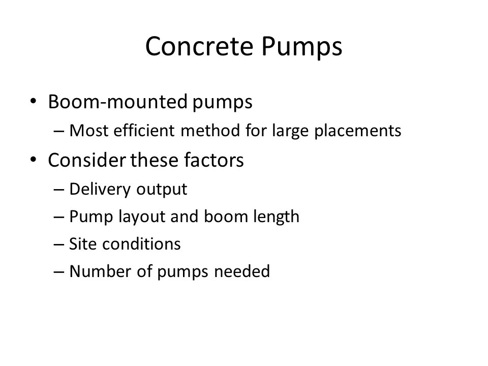 Concrete Pumps Boom-mounted pumps – Most efficient method for large placements Consider these factors – Delivery output – Pump layout and boom length – Site conditions – Number of pumps needed