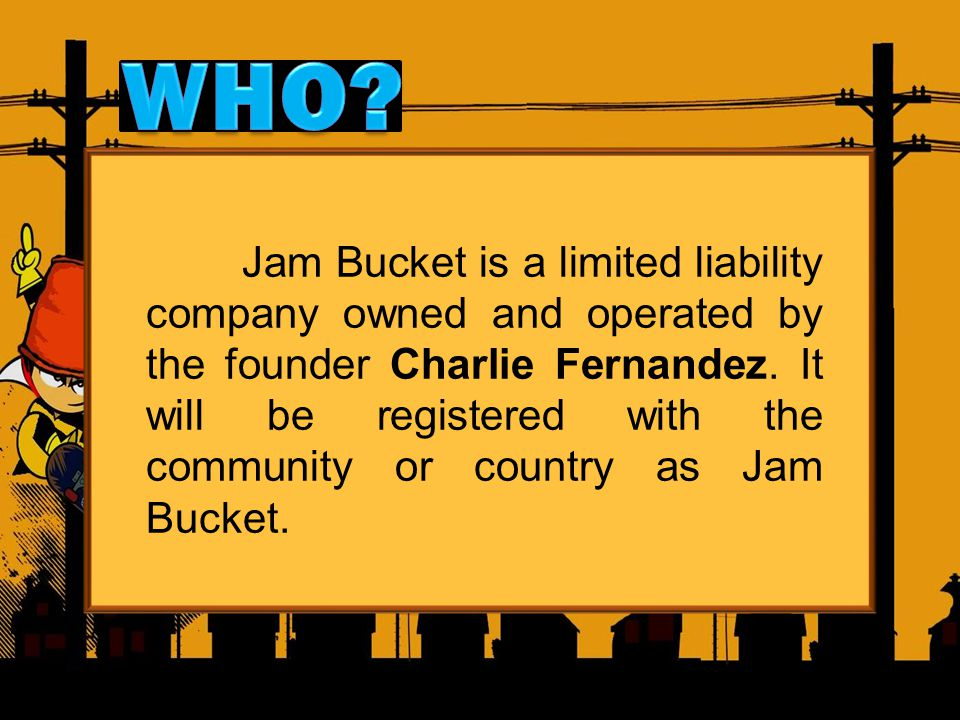 Jam Bucket is a limited liability company owned and operated by the founder Charlie Fernandez. It will be registered with the community or country as