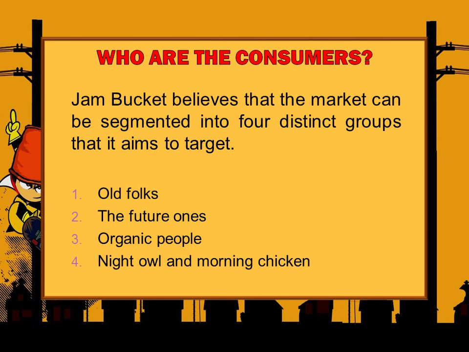 Jam Bucket believes that the market can be segmented into four distinct groups that it aims to target.