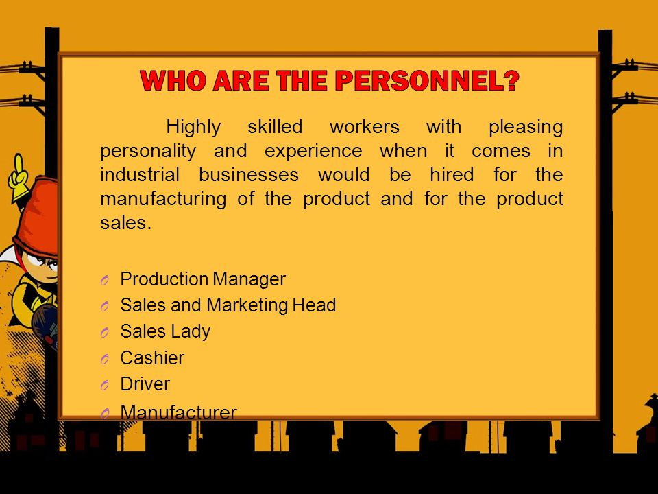 Highly skilled workers with pleasing personality and experience when it comes in industrial businesses would be hired for the manufacturing of the pro