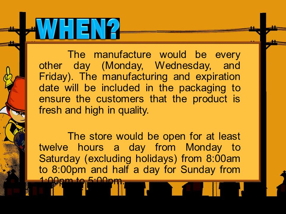 The manufacture would be every other day (Monday, Wednesday, and Friday). The manufacturing and expiration date will be included in the packaging to e