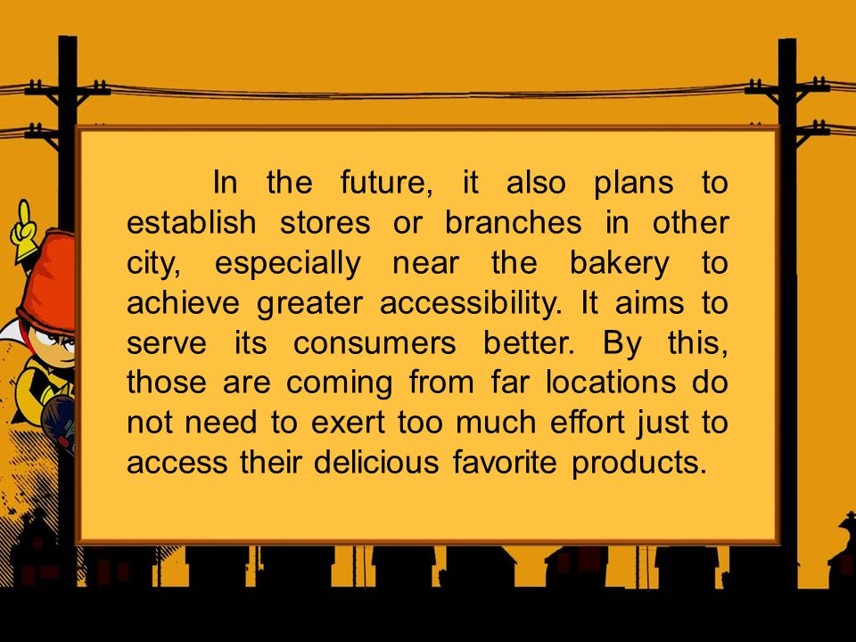 In the future, it also plans to establish stores or branches in other city, especially near the bakery to achieve greater accessibility. It aims to se